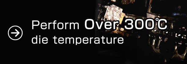 Perform over 300°C die temperature